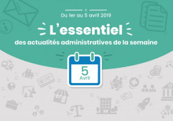 L'essentiel des actualités administratives de la semaine : 5 avril 2019