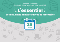 Actualités administratives de la semaine : 26 mars 2021